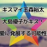 キスマイ玉森裕太と大島優子がキス!恋愛に発展する可能性は