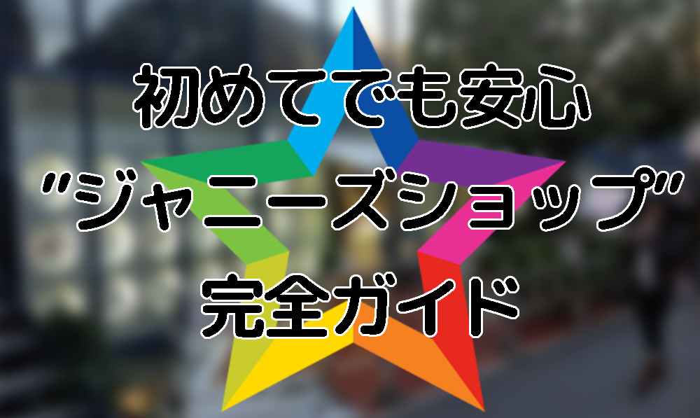 """初めてでも安心""""ジャニーズショップ""""完全ガイド"""