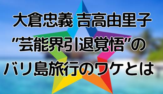 """大倉忠義と吉高由里子""""芸能界引退覚悟""""のバリ島旅行のワケとは"""