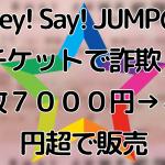 Hey!-Say!-JUMPのチケットで詐欺!1枚7000円→4万円超で販売
