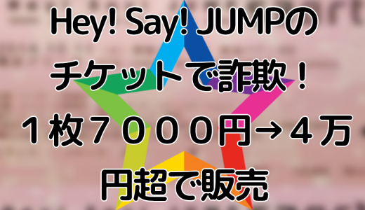 Hey! Say! JUMPのチケットで詐欺!1枚7000円を4万円超で販売し逮捕