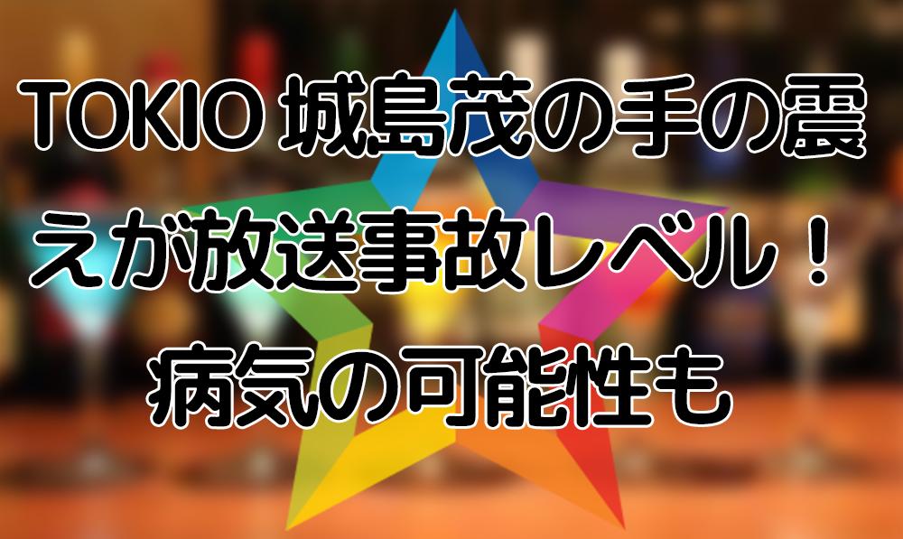 TOKIO 城島茂の手の震えが放送事故レベル!病気の可能性も