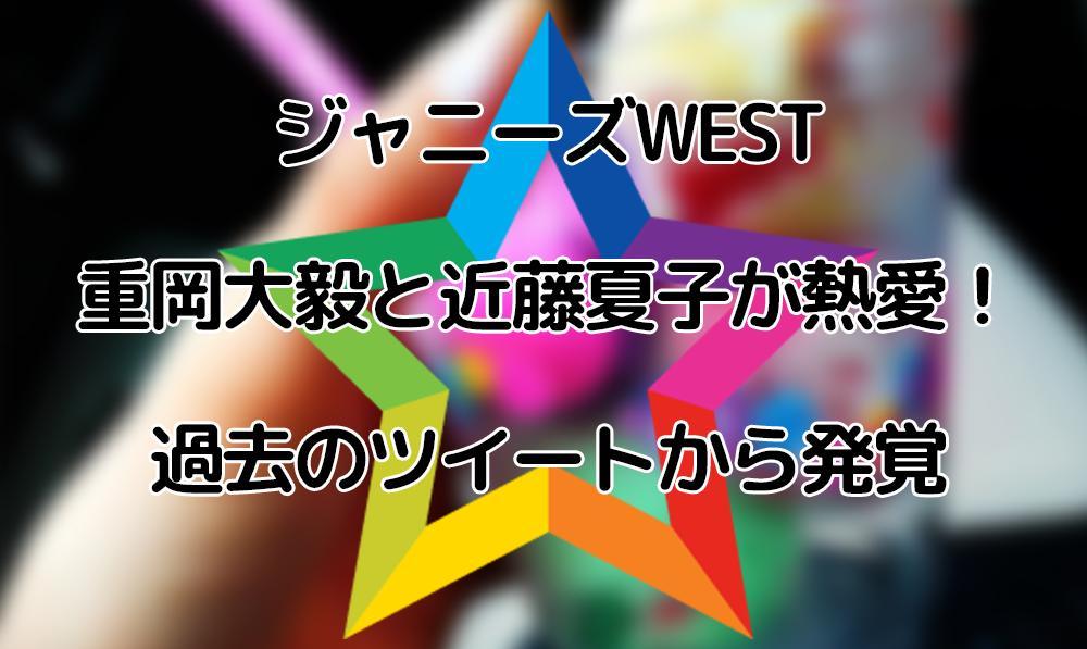 重岡大毅と近藤夏子が熱愛!過去のツイートから発覚