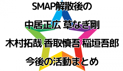 SMAP解散後の中居正広 草なぎ剛 木村拓哉 香取慎吾 稲垣吾郎の今後の活動まとめ