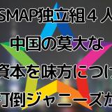 SMAP独立組4人、中国の莫大な資本を味方につけ打倒ジャニーズか